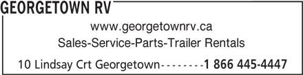 Georgetown RV (905-877-4266) - Display Ad - GEORGETOWN RV www.georgetownrv.ca Sales-Service-Parts-Trailer Rentals 10 Lindsay Crt Georgetown-------- 1 866 445-4447 GEORGETOWN RV www.georgetownrv.ca Sales-Service-Parts-Trailer Rentals 10 Lindsay Crt Georgetown-------- 1 866 445-4447