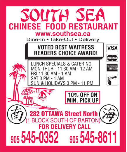 South Sea Restaurant (905-545-0352) - Annonce illustrée======= - CHINESE  FOOD RESTAURANT www.southsea.ca Dine-In   Take-Out   Delivery VOTED BEST WAITRESS CHINESE  FOOD RESTAURANT www.southsea.ca Dine-In   Take-Out   Delivery VOTED BEST WAITRESS READERS CHOICE AWARD! LUNCH SPECIALS & CATERING MON-THUR - 11:30 AM - 12 AM FRI 11:30 AM - 1 AM SAT 3 PM - 1 AM SUN & HOLIDAYS 3 PM - 11 PM 10% OFF ON MIN. PICK UP 282 OTTAWA Street North (1 BLOCK SOUTH OF BARTON) FOR DELIVERY CALL READERS CHOICE AWARD! LUNCH SPECIALS & CATERING MON-THUR - 11:30 AM - 12 AM FRI 11:30 AM - 1 AM SAT 3 PM - 1 AM SUN & HOLIDAYS 3 PM - 11 PM 10% OFF ON MIN. PICK UP 282 OTTAWA Street North (1 BLOCK SOUTH OF BARTON) FOR DELIVERY CALL