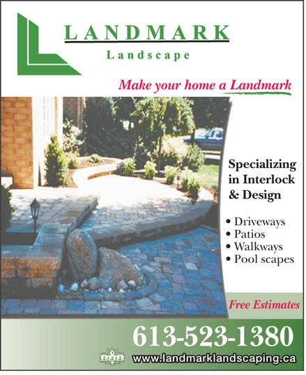 Landmark Landscape (613-523-1380) - Display Ad - Make your home a Landmark Specializing in Interlock & Design Driveways Patios Walkways Pool scapes Free Estimates 613-523-1380 www.landmarklandscaping.ca  Make your home a Landmark Specializing in Interlock & Design Driveways Patios Walkways Pool scapes Free Estimates 613-523-1380 www.landmarklandscaping.ca  Make your home a Landmark Specializing in Interlock & Design Driveways Patios Walkways Pool scapes Free Estimates 613-523-1380 www.landmarklandscaping.ca