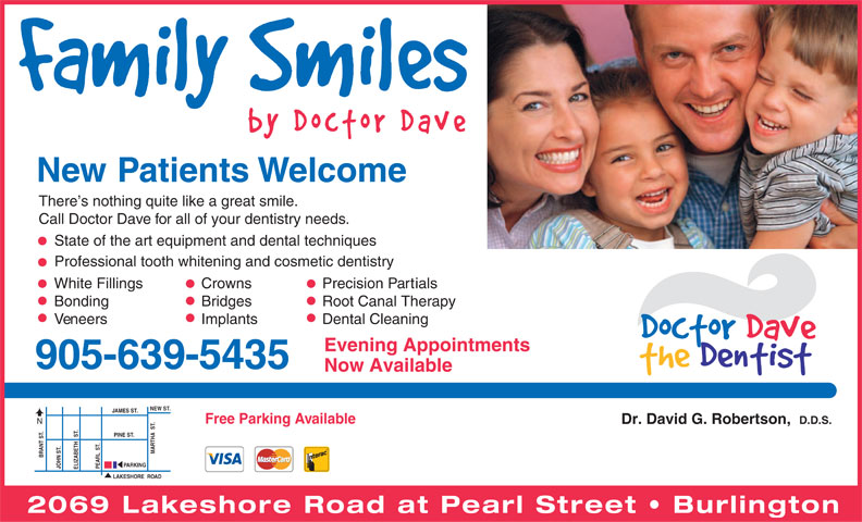 Doctor Dave the Dentist (905-639-5435) - Annonce illustrée======= - New Patients Welcome There s nothing quite like a great smile. Call Doctor Dave for all of your dentistry needs. State of the art equipment and dental techniques Professional tooth whitening and cosmetic dentistry White FillingsCrownsPrecision Partials BondingBridgesRoot Canal Therapy VeneersImplantsDental Cleaning Evening Appointments 905-639-5435 Now Available NEW ST. JAMES ST. MARTHA  ST. Free Parking Available N Dr. David G. Robertson,  D.D.S. BRANT ST.JOHN ST.ELIZABETH   ST. PINE ST. PEARL  ST. PARKING LAKESHORE  ROAD 2069 Lakeshore Road at Pearl Street   Burlington  New Patients Welcome There s nothing quite like a great smile. Call Doctor Dave for all of your dentistry needs. State of the art equipment and dental techniques Professional tooth whitening and cosmetic dentistry White FillingsCrownsPrecision Partials BondingBridgesRoot Canal Therapy VeneersImplantsDental Cleaning Evening Appointments 905-639-5435 Now Available NEW ST. JAMES ST. MARTHA  ST. Free Parking Available N Dr. David G. Robertson,  D.D.S. BRANT ST.JOHN ST.ELIZABETH   ST. PINE ST. PEARL  ST. PARKING LAKESHORE  ROAD 2069 Lakeshore Road at Pearl Street   Burlington