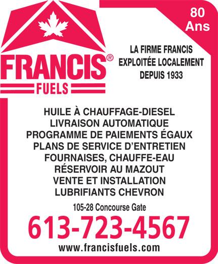 Francis Fuels (613-723-4567) - Annonce illustrée======= - 80 Ans LA FIRME FRANCIS EXPLOITÉE LOCALEMENT DEPUIS 1933 HUILE À CHAUFFAGE-DIESEL LIVRAISON AUTOMATIQUE PROGRAMME DE PAIEMENTS ÉGAUX PLANS DE SERVICE D ENTRETIEN FOURNAISES, CHAUFFE-EAU RÉSERVOIR AU MAZOUT VENTE ET INSTALLATION LUBRIFIANTS CHEVRON 105-28 Concourse Gate 613-723-4567 www.francisfuels.com