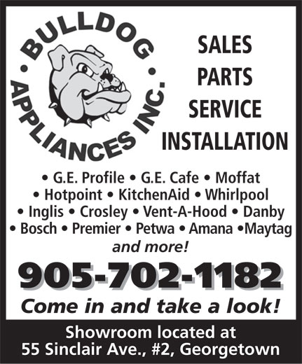 Bulldog Appliances Inc (905-702-1182) - Display Ad - SALES PARTS SERVICE INSTALLATIONIN G.E. Profile   G.E. Cafe   Moffat Hotpoint   KitchenAid   Whirlpool Inglis   Crosley   Vent-A-Hood   Danby Bosch   Premier   Petwa   Amana  Maytag and more! 905-702-1182 Come in and take a look! Showroom located at 55 Sinclair Ave., #2, Georgetown