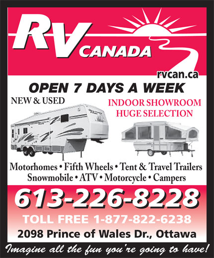 RV Canada (613-226-8228) - Display Ad - rvcan.ca OPEN 7 DAYS A WEEK NEW & USED INDOOR SHOWROOM HUGE SELECTION Motorhomes   Fifth Wheels   Tent & Travel Trailers Snowmobile   ATV   Motorcycle   Campers 613-226-8228 TOLL FREE 1-877-822-6238 2098 Prince of Wales Dr., Ottawa Imagine all the fun you re going to have!
