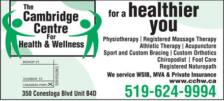 Cambridge Centre For Health & Wellness (519-624-9994) - Display Ad - The for a healthier Cambridge you Centre For Physiotherapy   Registered Massage Therapy Health & Wellness Athletic Therapy   Acupuncture Sport and Custom Bracing   Custom Orthotics Chiropodist    Foot Care Registered Naturopath We service WSIB, MVA & Private Insurance www.cchw.ca 350 Conestoga Blvd Unit B4D 519-624-9994