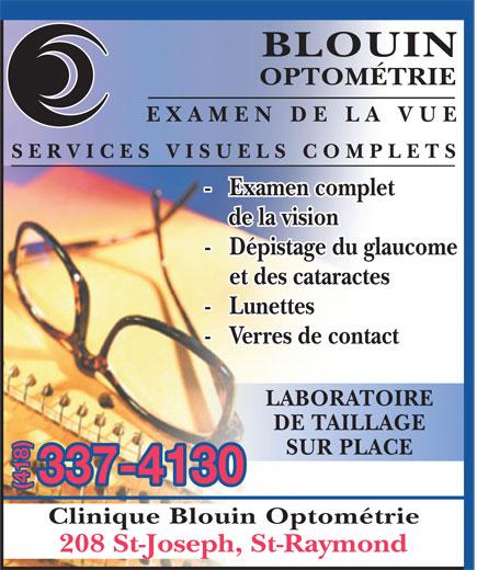 Blouin Optométrie (418-337-4130) - Annonce illustrée======= - BLOUIN OPTOMÉTRIE EXAMEN DE LA VUE SERVICES VISUELS COMPLETS -  Examen complet de la vision -  Dépistage du glaucome et des cataractes -  Lunettes -  Verres de contact LABORATOIRE DE TAILLAGE SUR PLACE 337-4130 (418) Clinique Blouin Optométrie 208 St-Joseph, St-Raymond