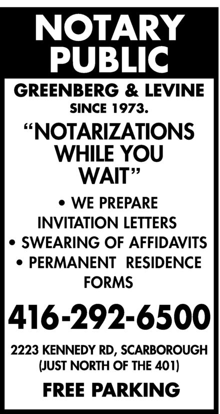 "Greenberg & Levine (416-292-6500) - Display Ad - GREENBERG & LEVINE NOTARY PUBLIC SINCE 1973 ""NOTARIZATIONS WHILE YOU WAIT""  WE PREPARE INVITATION LETTERS  SWEARING OF AFFIDAVITS  PERMANENT RESIDENCE FORMS 416-292-6500 2223 KENNEDY RD SCARBOROUGH (JUST NORTH OF THE 401) FREE PARKING"