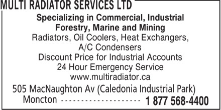 Multi Radiator Services Ltd (506-859-8811) - Display Ad - Specializing in Commercial, Industrial Forestry, Marine and Mining Radiators, Oil Coolers, Heat Exchangers, A/C Condensers Discount Price for Industrial Accounts 24 Hour Emergency Service www.multiradiator.ca  Specializing in Commercial, Industrial Forestry, Marine and Mining Radiators, Oil Coolers, Heat Exchangers, A/C Condensers Discount Price for Industrial Accounts 24 Hour Emergency Service www.multiradiator.ca  Specializing in Commercial, Industrial Forestry, Marine and Mining Radiators, Oil Coolers, Heat Exchangers, A/C Condensers Discount Price for Industrial Accounts 24 Hour Emergency Service www.multiradiator.ca  Specializing in Commercial, Industrial Forestry, Marine and Mining Radiators, Oil Coolers, Heat Exchangers, A/C Condensers Discount Price for Industrial Accounts 24 Hour Emergency Service www.multiradiator.ca