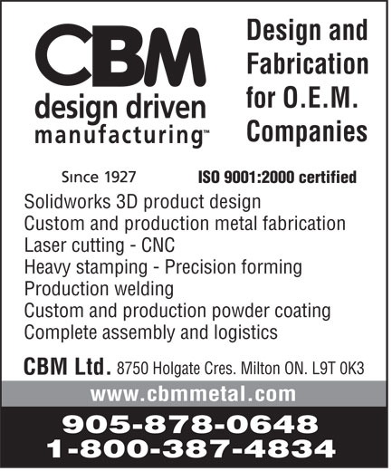 CBM Ltd (905-878-0648) - Annonce illustrée======= - CBM Ltd.  CBM design driven manufacturing Since 1927 Design and Fabrication for O.E.M. Companies ISO 9001:2000 certified  Solidworks 3D product design  Custom and production metal fabrication  Laser cutting CNC  Heavy stamping Precision forming  Production welding  Custom and production powder coating  Complete assembly and logistics 8750 Holgate Cres. Milton ON. L9T 0K3 www.cbmmetal.com 905 878-0648 1 800 387-4834 CBM Ltd.  CBM design driven manufacturing Since 1927 Design and Fabrication for O.E.M. Companies ISO 9001:2000 certified  Solidworks 3D product design  Custom and production metal fabrication  Laser cutting CNC  Heavy stamping Precision forming  Production welding  Custom and production powder coating  Complete assembly and logistics 8750 Holgate Cres. Milton ON. L9T 0K3 www.cbmmetal.com 905 878-0648 1 800 387-4834 CBM Ltd.  CBM design driven manufacturing Since 1927 Design and Fabrication for O.E.M. Companies ISO 9001:2000 certified  Solidworks 3D product design  Custom and production metal fabrication  Laser cutting CNC  Heavy stamping Precision forming  Production welding  Custom and production powder coating  Complete assembly and logistics 8750 Holgate Cres. Milton ON. L9T 0K3 www.cbmmetal.com 905 878-0648 1 800 387-4834 CBM Ltd.  CBM design driven manufacturing Since 1927 Design and Fabrication for O.E.M. Companies ISO 9001:2000 certified  Solidworks 3D product design  Custom and production metal fabrication  Laser cutting CNC  Heavy stamping Precision forming  Production welding  Custom and production powder coating  Complete assembly and logistics 8750 Holgate Cres. Milton ON. L9T 0K3 www.cbmmetal.com 905 878-0648 1 800 387-4834