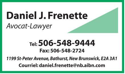 Daniel J. Frenette (506-548-9444) - Annonce illustrée======= - Daniel J. Frenette Avocat Lawyer Tel: 506-548-9444 Fax: 506-548-2724 1199 St-Peter Avenue, Bathurst, New Brunswick, E2A 3A1 Courriel: daniel.frenette@nb.aibn.com