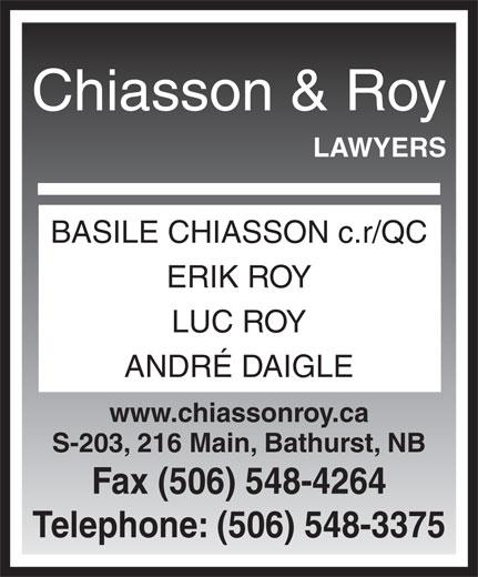 Chiasson & Roy Avocats (506-548-3375) - Annonce illustrée======= - Chiasson & Roy LAWYERS BASILE CHIASSON c.r/QC ERIK ROY LUC ROY ANDRÉ DAIGLE www.chiassonroy.ca S-203, 216 Main, Bathurst, NB Fax (506) 548-4264 Telephone: (506) 548-3375