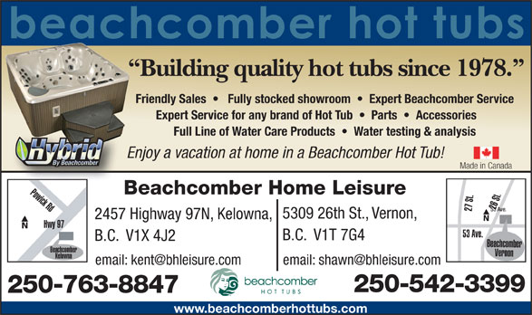 Beachcomber Home Leisure (250-542-3399) - Annonce illustrée======= - 250-763-8847 www.beachcomberhottubs.com Building quality hot tubs since 1978. Friendly Sales      Fully stocked showroom     Expert Beachcomber Service Expert Service for any brand of Hot Tub     Parts     Accessories Full Line of Water Care Products     Water testing & analysis Enjoy a vacation at home in a Beachcomber Hot Tub! Made in Canada Powick Rd Beachcomber Home Leisure 26 St.27 St. 53 Ave. 5309 26th St., Vernon, 2457 Highway 97N, Kelowna, Hwy 97 53 Ave. B.C.  V1T 7G4 B.C.  V1X 4J2 Beachcomber Beachcomber Vernon Kelowna Okanagan Hwy 250-542-3399