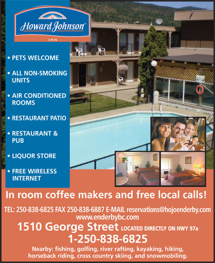 Howard Johnson Inn (250-838-6825) - Display Ad - PETS WELCOME ALL NON-SMOKING UNITS AIR CONDITIONED ROOMS RESTAURANT PATIO RESTAURANT & PUB LIQUOR STORE FREE WIRELESS INTERNET In room coffee makers and free local calls! www.enderbybc.com 1510 George Street LOCATED DIRECTLY ON HWY 97a 1-250-838-6825 Nearby: fishing, golfing, river rafting, kayaking, hiking, horseback riding, cross country skiing, and snowmobiling.
