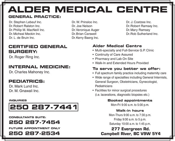 Alder Medical Centre (250-287-7441) - Display Ad - GENERAL PRACTICE: Dr. W. Prinsloo Inc.Dr. Stephen Lebeuf Inc. Dr. J. Coetzee Inc. Dr. Joe NelsonDr. Robert Ralston Inc. Dr. Robert Ramsey Inc. Dr. Veronique AugerDr. Phillip M. MacNeill Inc. Dr. Mary Ramsey Dr. Brian CarswellDr. Micheal Meckin Inc. Dr. Rob Sutherland Inc. Dr. Kerry Baerg Inc.Dr. L. de Bruin Inc. Alder Medical Centre CERTIFIED GENERAL Multi-specialty and Full-Service G.P. Clinic SURGERY: Continuity of Care Assured Dr. Roger Ring Inc. Pharmacy and Lab On Site Walk-In and Extended Hours Provided INTERNAL MEDICINE: To serve you better we offer: Dr. Charles Mahoney Inc. Full spectrum family practice including maternity care Wide range of specialties including General Internists, PEDIATRICS: General Surgeon, Obstetricians, Gynecologist, Pediatricians Dr. Mark Lund Inc. Facilities for minor surgical procedures Dr. M. Gnawali Inc. (i.e. lacerations, diagnostic biopsies etc.) INQUIRIES Booked appointments Mon-Fri 9:00 a.m. to 5:00 p.m. 250 287-7441 Walk-in hours Mon-Thurs 9:00 a.m. to 7:30 p.m. CONSULTANTS SUITE: Friday 9:00 a.m. to 5 p.m. 250 287-7454 Saturday 10:00 a.m. to 1:45 p.m. FUTURE APPOINTMENT ONLY 277 Evergreen Rd. 250 287-2534 Campbell River, BC V9W 5Y4