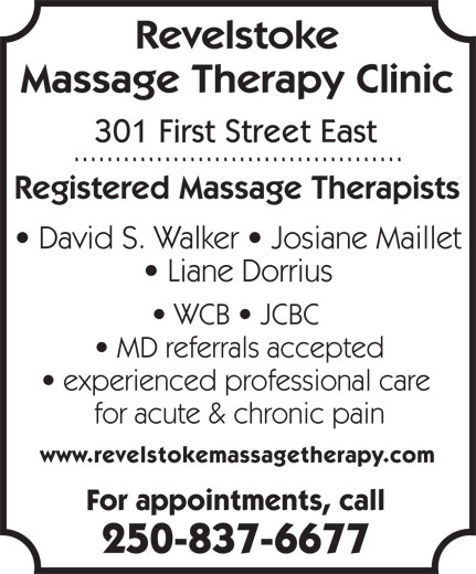 Revelstoke Massage Therapy Clinic (250-837-6677) - Display Ad - Massage Therapy Clinic 301 First Street East Registered Massage Therapists David S. Walker   Josiane Maillet Liane Dorrius WCB   JCBC MD referrals accepted experienced professional care for acute & chronic pain www.revelstokemassagetherapy.com For appointments, call 250-837-6677 Revelstoke Massage Therapy Clinic 301 First Street East Registered Massage Therapists David S. Walker   Josiane Maillet Liane Dorrius WCB   JCBC MD referrals accepted experienced professional care for acute & chronic pain www.revelstokemassagetherapy.com For appointments, call 250-837-6677 Revelstoke