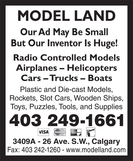 Model Land (403-249-1661) - Display Ad - MODEL LAND Our Ad May Be Small But Our Inventor Is Huge! Radio Controlled Models Airplanes - Helicopters Cars - Trucks - Boats Plastic and Die-cast Models, Rockets, Slot Cars, Wooden Ships, Toys, Puzzles, Tools, and Supplies 403 249-1661 3409A - 26 Ave. S.W., Calgary Fax: 403 242-1260 - www.modelland.com
