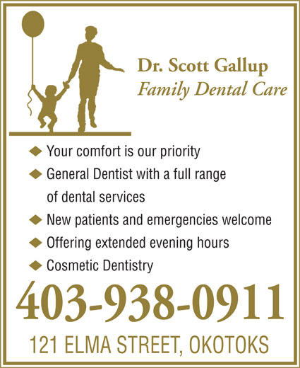 Gallup Scott Dr (403-938-0911) - Annonce illustrée======= - 121 ELMA STREET, OKOTOKS Dr. Scott Gallup u Your comfort is our priority Family Dental Care of dental services u General Dentist with a full range u New patients and emergencies welcome u Offering extended evening hours u Cosmetic Dentistry 403-938-0911