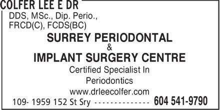 Colfer Lee E Dr (604-541-9790) - Display Ad - DDS, MSc., Dip. Perio., FRCD(C), FCDS(BC) SURREY PERIODONTAL & IMPLANT SURGERY CENTRE Certified Specialist In Periodontics www.drleecolfer.com DDS, MSc., Dip. Perio., FRCD(C), FCDS(BC) SURREY PERIODONTAL & IMPLANT SURGERY CENTRE Certified Specialist In Periodontics www.drleecolfer.com