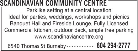 Scandinavian Community Centre (604-294-2777) - Annonce illustrée======= - Parklike setting at a central location Ideal for parties, weddings, workshops and picnics Banquet Hall and Fireside Lounge, Fully Licensed Commercial kitchen, outdoor deck, ample free parking www.scandinaviancentre.org Parklike setting at a central location Ideal for parties, weddings, workshops and picnics Banquet Hall and Fireside Lounge, Fully Licensed Commercial kitchen, outdoor deck, ample free parking www.scandinaviancentre.org