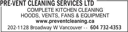 Pre-Vent Cleaning Services Ltd (604-732-4353) - Annonce illustrée======= - PRE-VENT CLEANING SERVICES LTD COMPLETE KITCHEN CLEANING HOODS, VENTS, FANS & EQUIPMENT www.preventcleaning.ca 202-1128 Broadway W Vancouver -- 604 732-4353 PRE-VENT CLEANING SERVICES LTD COMPLETE KITCHEN CLEANING HOODS, VENTS, FANS & EQUIPMENT www.preventcleaning.ca 202-1128 Broadway W Vancouver -- 604 732-4353