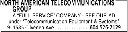 North American Telecommunications Group (604-526-2129) - Annonce illustrée======= - NORTH AMERICAN TELECOMMUNICATIONS GROUP A FULL SERVICE COMPANY - SEE OUR AD under Telecommunication Equipment & Systems 9 - 1585 Cliveden Ave 604 526-2129 NORTH AMERICAN TELECOMMUNICATIONS GROUP A FULL SERVICE COMPANY - SEE OUR AD under Telecommunication Equipment & Systems 9 - 1585 Cliveden Ave 604 526-2129