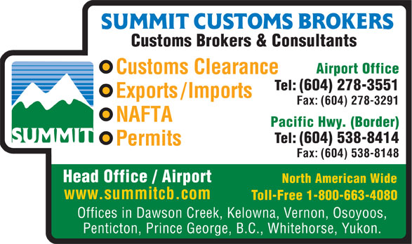 Summit Customs Brokers (604-278-3551) - Annonce illustrée======= - Tel: (604) 538-8414 Permits Fax: (604) 538-8148 Head Office / Airport North American Wide www.summitcb.com Toll-Free 1-800-663-4080 Offices in Dawson Creek, Kelowna, Vernon, Osoyoos, Penticton, Prince George, B.C., Whitehorse, Yukon. Customs Brokers & Consultants Airport Office Customs Clearance Tel: (604) 278-3551 Exports/Imports Fax: (604) 278-3291 NAFTA Pacific Hwy. (Border) Tel: (604) 538-8414 Permits www.summitcb.com Toll-Free 1-800-663-4080 Offices in Dawson Creek, Kelowna, Vernon, Osoyoos, Penticton, Prince George, B.C., Whitehorse, Yukon. Customs Brokers & Consultants Airport Office Customs Clearance Tel: (604) 278-3551 Exports/Imports Fax: (604) 278-3291 NAFTA Pacific Hwy. (Border) Fax: (604) 538-8148 Head Office / Airport North American Wide