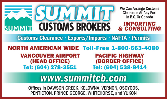 Summit Customs Brokers (604-278-3551) - Display Ad - We Can Arrange Customs Clearance At Any Port In B.C. Or Canada IMPORTING & CONSULTING Tel: (604) 538-8414Tel: (604) 278-3551 www.summitcb.com Offices in DAWSON CREEK, KELOWNA, VERNON, OSOYOOS, PENTICTON, PRINCE GEORGE, WHITEHORSE, and YUKON NORTH AMERICAN WIDE  Toll-Free 1-800-663-4080 PACIFIC HIGHWAYVANCOUVER AIRPORT (BORDER OFFICE)(HEAD OFFICE) Tel: (604) 538-8414Tel: (604) 278-3551 www.summitcb.com Offices in DAWSON CREEK, KELOWNA, VERNON, OSOYOOS, PENTICTON, PRINCE GEORGE, WHITEHORSE, and YUKON Customs Clearance · Exports/Imports · NAFTA · Permits We Can Arrange Customs Clearance At Any Port In B.C. Or Canada IMPORTING & CONSULTING Customs Clearance · Exports/Imports · NAFTA · Permits NORTH AMERICAN WIDE  Toll-Free 1-800-663-4080 PACIFIC HIGHWAYVANCOUVER AIRPORT (BORDER OFFICE)(HEAD OFFICE)