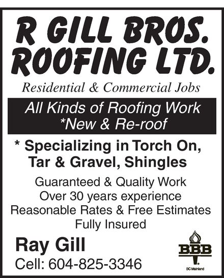 R Gill Brothers Roofing Ltd (604-825-3346) - Display Ad - R GILL BROS. ROOFING LTD. Residential & Commercial Jobs All Kinds of Roofing Work New & Re-roof Specializing in Torch On, Tar & Gravel, Shingles Guaranteed & Quality Work Over 30 years experience Reasonable Rates & Free Estimates Fully Insured Ray Gill Cell: 604-825-3346 BBB BC Mainland R GILL BROS. ROOFING LTD. Residential & Commercial Jobs All Kinds of Roofing Work New & Re-roof Specializing in Torch On, Tar & Gravel, Shingles Guaranteed & Quality Work Over 30 years experience Reasonable Rates & Free Estimates Fully Insured Ray Gill Cell: 604-825-3346 BBB BC Mainland R GILL BROS. ROOFING LTD. Residential & Commercial Jobs All Kinds of Roofing Work New & Re-roof Specializing in Torch On, Tar & Gravel, Shingles Guaranteed & Quality Work Over 30 years experience Reasonable Rates & Free Estimates Fully Insured Ray Gill Cell: 604-825-3346 BBB BC Mainland