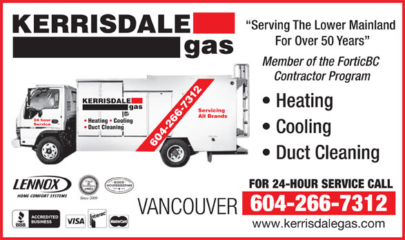 Kerrisdale Gas & Oil Burner Services Ltd (604-266-7312) - Annonce illustrée======= - Serving The Lower Mainland KERRISDALE For Over 50 Years gas Member of the ForticBC Contractor Program -7312 KER RISDALE Heating gas Servicing 266 All Brands 24 hour Heating   Cooling Service Duct Cleaning Cooling 4- 60 Duct Cleaning FOR 24-HOUR SERVICE CALL 604-266-7312 VANCOUVER www.kerrisdalegas.com