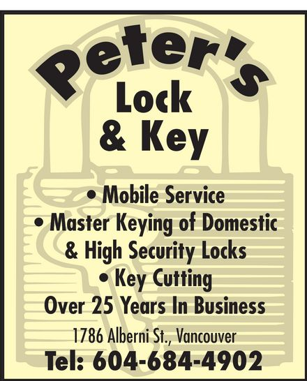 Peter's Locksmith (604-684-4902) - Display Ad - peter's Lock & Key Mobile Service Master Keying of Domestic & High Security Locks Key Cutting Over 25 Years In Business 1786 Alberni St., Vancouver Tel: 604-684-4902 peter's Lock & Key Mobile Service Master Keying of Domestic & High Security Locks Key Cutting Over 25 Years In Business 1786 Alberni St., Vancouver Tel: 604-684-4902