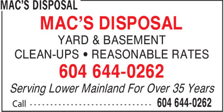Mac's Disposal (604-644-0262) - Display Ad - MAC'S DISPOSAL YARD & BASEMENT MAC'S DISPOSAL YARD & BASEMENT CLEAN-UPS • REASONABLE RATES 604 644-0262 Serving Lower Mainland For Over 35 Years CLEAN-UPS • REASONABLE RATES 604 644-0262 Serving Lower Mainland For Over 35 Years