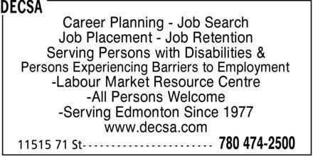 DECSA (780-474-2500) - Display Ad - Career Planning  Job Search Job Placement  Job Retention Serving Persons with Disabilities & Persons Experiencing Barriers to Employment Labour Market Resource Centre All Persons Welcome Serving Edmonton Since 1977 www.decsa.com  Career Planning  Job Search Job Placement  Job Retention Serving Persons with Disabilities & Persons Experiencing Barriers to Employment Labour Market Resource Centre All Persons Welcome Serving Edmonton Since 1977 www.decsa.com