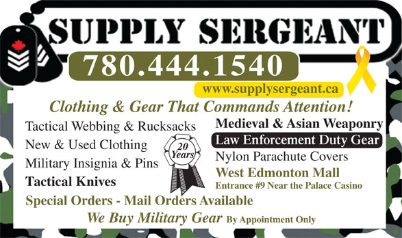 Supply Sergeant (780-444-1540) - Annonce illustrée======= - www.supplysergeant.ca Entrance #9 Near the Palace Casino Special Orders - Mail Orders Available We Buy Military Gear By Appointment Only Clothing & Gear That Commands Attention! Medieval & Asian Weaponry Tactical Webbing & Rucksacks Law Enforcement Duty Gear New & Used Clothing 20 Years Nylon Parachute Covers Military Insignia & Pins West Edmonton Mall Tactical Knives 780.444.1540
