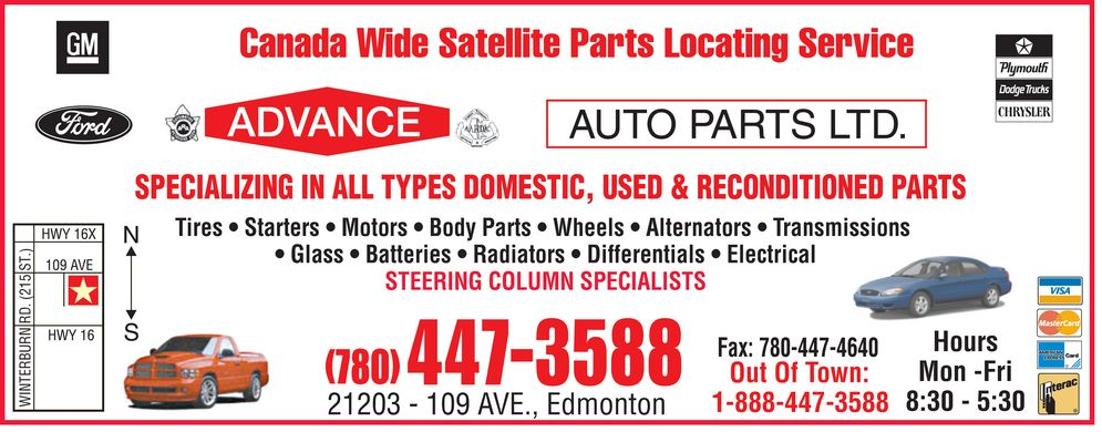 Advance Auto Parts Ltd (780-447-3588) - Display Ad - SPECIALIZING IN ALL TYPES DOMESTIC, USED & RECONDITIONED PARTS Tires * Starters * Motors * Body Parts * Wheels * Alternators * Transmissions * Glass * Batteries * Radiators * Differentials * Electrical T S 5 1 STEERING COLUMN SPECIALISTS 2 D R N R Hours U B R E Mon -Fri Out Of Town: T N I W 8:30 - 5:30