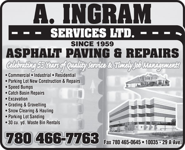 A Ingram Services Ltd (780-466-7763) - Display Ad - A. INGRAM SERVICES LTD. SINCE 1959 ASPHALT PAVING & REPAIRS 53 Commercial   Industrial   Residential Parking Lot New Construction & Repairs Speed Bumps Catch Basin Repairs Excavation Excavation Grading & Gravelling Snow Clearing & Hauling Snow Clearing & Hauling Parking Lot Sanding 30 cu. yd. Waste Bin Rentals 780 466-7763 780 466-7763 Fax 780 465-0645   10035 - 29 A Ave.