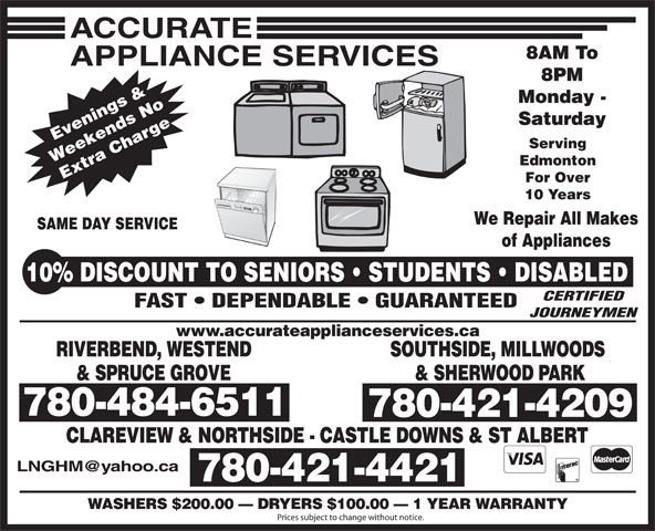 Accurate Appliance Services (780-484-6511) - Annonce illustrée======= - 8AM To 8PM Monday - Saturday Evenings & Serving Weekends No Edmonton Extra Charge10% For Over 10 Years We Repair All Makes SAME DAY SERVICE of Appliances DISCOUNT TO SENIORS   STUDENTS   DISABLED CERTIFIED FAST   DEPENDABLE   GUARANTEED JOURNEYMEN www.accurateapplianceservices.ca RIVERBEND, WESTEND SOUTHSIDE, MILLWOODS & SPRUCE GROVE & SHERWOOD PARK 780-484-6511 780-421-4209 CLAREVIEW & NORTHSIDE - CASTLE DOWNS & ST ALBERT 780-484-6511 780-421-4421 WASHERS $200.00   DRYERS $100.00   1 YEAR WARRANTY Prices subject to change without notice. 8AM To 8PM Monday - Saturday Evenings & Serving Weekends No Edmonton Extra Charge10% For Over 10 Years We Repair All Makes SAME DAY SERVICE of Appliances DISCOUNT TO SENIORS   STUDENTS   DISABLED CERTIFIED FAST   DEPENDABLE   GUARANTEED JOURNEYMEN www.accurateapplianceservices.ca RIVERBEND, WESTEND SOUTHSIDE, MILLWOODS & SPRUCE GROVE & SHERWOOD PARK 780-484-6511 780-421-4209 CLAREVIEW & NORTHSIDE - CASTLE DOWNS & ST ALBERT 780-484-6511 780-421-4421 WASHERS $200.00   DRYERS $100.00   1 YEAR WARRANTY Prices subject to change without notice.