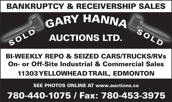 Gary Hanna Auctions Ltd (780-440-1075) - Display Ad - BI-WEEKLY REPO & SEIZED CARS/TRUCKS/RVs On- or Off-Site Industrial & Commercial Sales 11303 YELLOWHEAD TRAIL, EDMONTON SEE PHOTOS ONLINE AT www.auctions.ca 780-440-1075 / Fax: 780-453-3975 AUCTIONS LTD. SOLD BANKRUPTCY & RECEIVERSHIP SALES SOLD AUCTIONS LTD. SOLD BI-WEEKLY REPO & SEIZED CARS/TRUCKS/RVs On- or Off-Site Industrial & Commercial Sales 11303 YELLOWHEAD TRAIL, EDMONTON SEE PHOTOS ONLINE AT www.auctions.ca 780-440-1075 / Fax: 780-453-3975 SOLD BANKRUPTCY & RECEIVERSHIP SALES