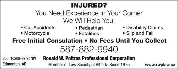 Poitras Ronald W Professional Corporation (780-424-3270) - Display Ad - You Need Experience In Your Corner We Will Help You! Disability Claims  Car Accidents Pedestrian Slip and Fall  Motorcycle Fatalities Free Initial Consulation   No Fees Until You Collect 587-882-9940 300, 10209-97 St NW Ronald W. Poitras Professional Corporation Edmonton, AB Member of Law Society of Alberta Since 1975 www.rwplaw.ca INJURED?