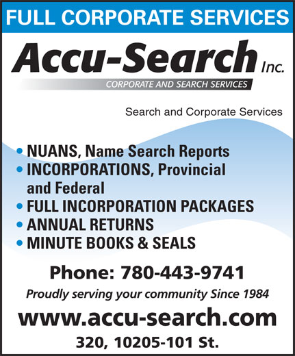 Accu Search (780-424-2340) - Annonce illustrée======= - FULL CORPORATE SERVICES Search and Corporate Services NUANS, Name Search Reports INCORPORATIONS, Provincial and Federal FULL INCORPORATION PACKAGES ANNUAL RETURNS MINUTE BOOKS & SEALS Phone: 780-443-9741 Proudly serving your community Since 1984 www.accu-search.com 320, 10205-101 St.