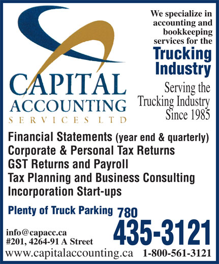 Capital Accounting Services Ltd (780-435-3121) - Annonce illustrée======= - #201, 4264-91 A Street 435-3121 www.capitalaccounting.ca 1-800-561-3121 We specialize in accounting and bookkeeping services for the Trucking Industry Serving the Trucking Industry Since 1985 Financial Statements (year end & quarterly) Corporate & Personal Tax Returns GST Returns and Payroll Tax Planning and Business Consulting Incorporation Start-ups Plenty of Truck Parking 780 We specialize in accounting and bookkeeping services for the Trucking Industry Serving the Trucking Industry Since 1985 Financial Statements (year end & quarterly) Corporate & Personal Tax Returns GST Returns and Payroll Tax Planning and Business Consulting Incorporation Start-ups Plenty of Truck Parking 780 #201, 4264-91 A Street 435-3121 www.capitalaccounting.ca 1-800-561-3121