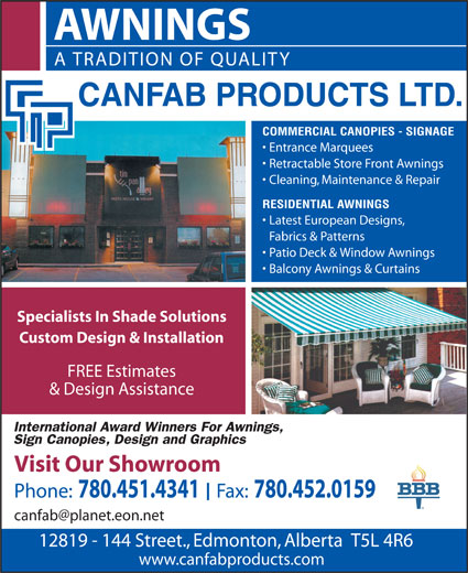 Canfab Products Ltd (780-451-4341) - Annonce illustrée======= - AWNINGS A TRADITION OF QUALITY COMMERCIAL CANOPIES - SIGNAGE Entrance Marquees Retractable Store Front Awnings Cleaning, Maintenance & Repair RESIDENTIAL AWNINGS Latest European Designs, Fabrics & Patterns · Patio Deck & Window Awnings · Balcony Awnings & Curtains Specialists In Shade Solutions Custom Design & Installation FREE Estimates & Design Assistance Visit Our Showroom Phone: 780.451.4341  Fax: 780.452.0159 12819 - 144 Street., Edmonton, Alberta  T5L 4R6 www.canfabproducts.com · Patio Deck & Window Awnings · Balcony Awnings & Curtains Specialists In Shade Solutions Custom Design & Installation FREE Estimates & Design Assistance Visit Our Showroom Phone: 780.451.4341  Fax: 780.452.0159 12819 - 144 Street., Edmonton, Alberta  T5L 4R6 www.canfabproducts.com Fabrics & Patterns AWNINGS A TRADITION OF QUALITY COMMERCIAL CANOPIES - SIGNAGE Entrance Marquees Retractable Store Front Awnings Cleaning, Maintenance & Repair RESIDENTIAL AWNINGS Latest European Designs,