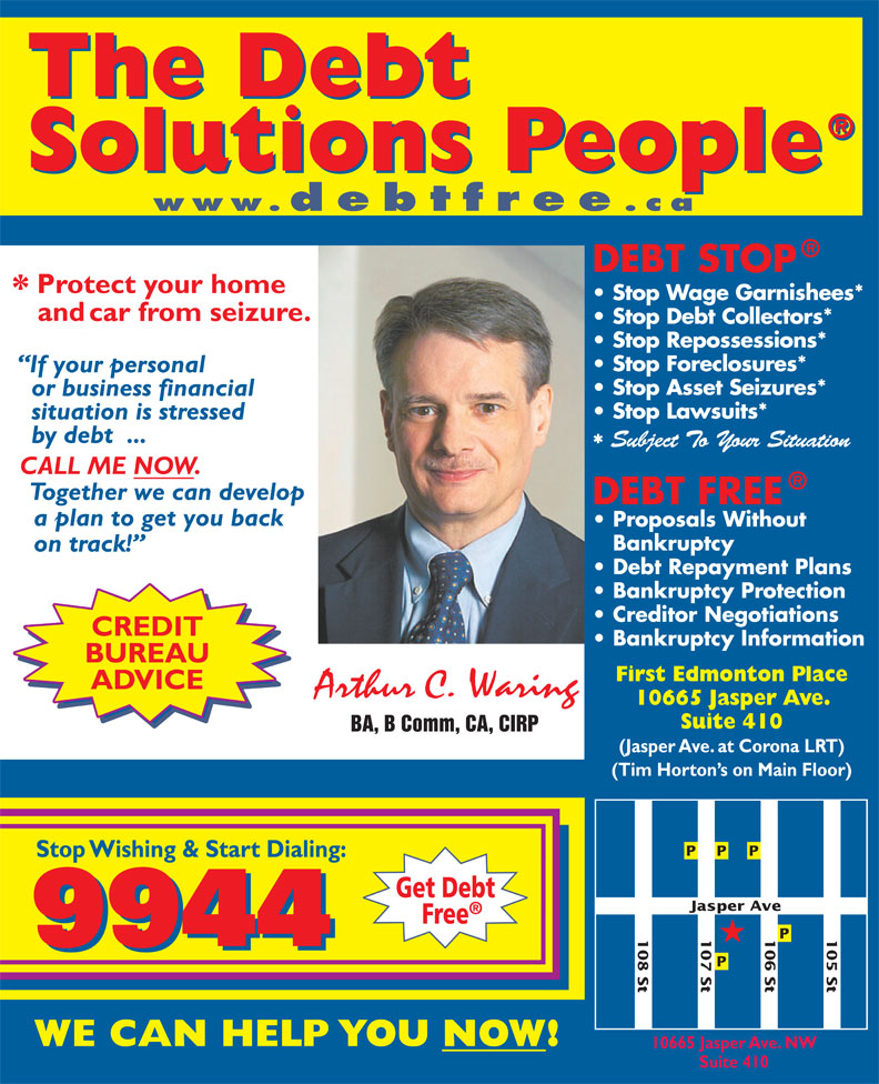 A C Waring & Associates Inc (780-424-9944) - Display Ad - 107 St 108 St 106 St 105 St Jasper A 10665 Jasper Ave. NW Suite 410 www.debtfree .ca Stop Wage Garnishees* Stop Debt Collectors* Stop Repossessions* Stop Foreclosures* Stop Asset Seizures* Stop Lawsuits* Subject To Your Situation CREDIT BUREAU First Edmonton Place ADVICE 10665 Jasper Ave. Suite 410 BA, B Comm, CA, CIRP (Jasper Ave. at Corona LRT) (Tim Horton s on Main Floor) ve