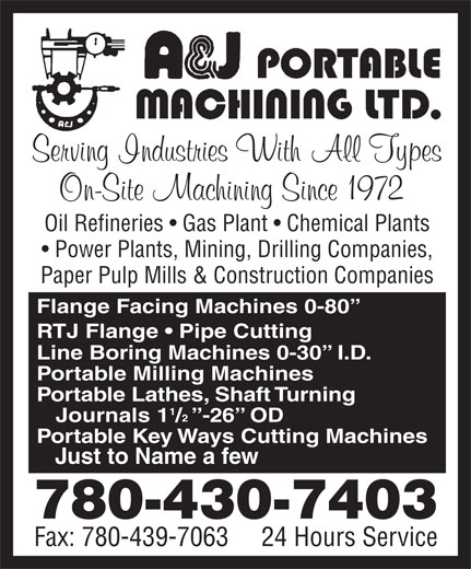 A & J Portable Machining Ltd (780-430-7403) - Annonce illustrée======= - Power Plants, Mining, Drilling Companies, Oil Refineries   Gas Plant   Chemical Plants Paper Pulp Mills & Construction Companies Flange Facing Machines 0-80 RTJ Flange   Pipe Cutting Line Boring Machines 0-30   I.D. Portable Milling Machines Portable Lathes, Shaft Turning Journals  1 /  -26  OD Portable Key Ways Cutting Machines Just to Name a few 780-430-7403 Fax: 780-439-7063     24 Hours Service Oil Refineries   Gas Plant   Chemical Plants Power Plants, Mining, Drilling Companies, Paper Pulp Mills & Construction Companies Flange Facing Machines 0-80 RTJ Flange   Pipe Cutting Line Boring Machines 0-30   I.D. Portable Milling Machines Portable Lathes, Shaft Turning Journals  1 /  -26  OD Portable Key Ways Cutting Machines Just to Name a few 780-430-7403 Fax: 780-439-7063     24 Hours Service