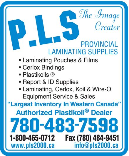 Provincial Laminating Supplies (780-483-7598) - Display Ad - PLS THE IMAGE CREATOR PROVINCIAL LAMINATING SUPPLIES LAMINATING POUCHES & FILS CERLOX BINDINGS PLASTIKOILS REPORT & ID SUPPLIES LAMINATING, CERLOX, KOIL & WIRE-O EQUIPMENT SERVICE & SALES LARGEST INVENTORY IN WESTERN CANADA AUTHORIZED PLASTIKOIL DEALER 780-483-7598 1-800-465-0712 FAX 780-484-9451 www.pls2000.ca  info@pls2000.ca
