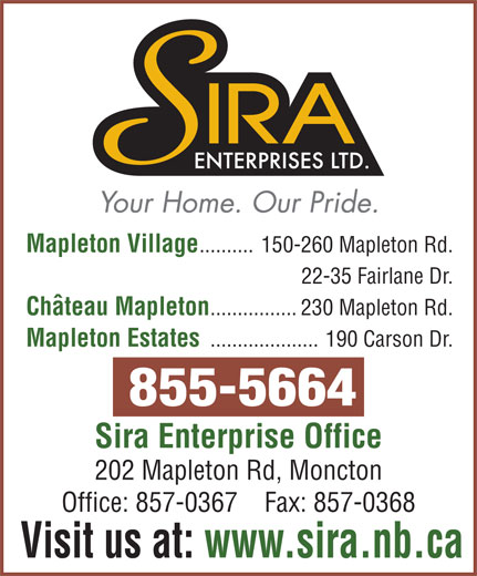 Mapleton Village (506-855-5664) - Annonce illustrée======= - Mapleton Village ..........150-260 Mapleton Rd. 22-35 Fairlane Dr. Chateau Mapleton ................230 Mapleton Rd. Mapleton Estates ....................190 Carson Dr. Sira Enterprise Office 202 Mapleton Rd, Moncton Office: 857-0367    Fax: 857-0368 Visit us at: www.sira.nb.ca