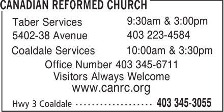 Canadian Reformed Church (403-345-3055) - Display Ad - 9:30am & 3:00pm Taber Services 403 223-4584 5402-38 Avenue 10:00am & 3:30pm Coaldale Services Office Number 403 345-6711 Visitors Always Welcome www.canrc.org