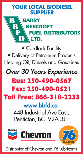 Barry Beecroft Fuel Distributors Ltd (250-490-0567) - Display Ad - YOUR LOCAL BIODIESEL SUPPLIER BARRY BEECROFT FUEL DISTRIBUTORS LTD. Cardlock Facility Delivery of Petroleum Products Heating Oil, Diesels and Gasolines Over 30 Years Experience Bus: 250-490-0567 Fax: 250-490-0521 Toll Free: 866-318-2233 www.bbfd.ca 448 Industrial Ave East, Penticton, BC  V2A 3J1 OIL & LUBES Distributor of Chevron and 76 Lubricants