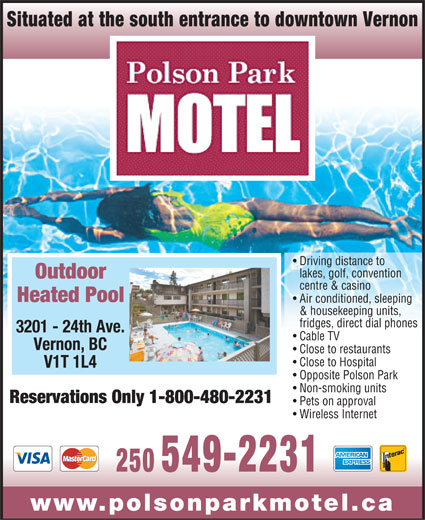 Polson Park Motel (1-800-480-2231) - Annonce illustrée======= - Situated at the south entrance to downtown Vernon Driving distance to lakes, golf, convention Outdoor centre & casino Heated Pool Air conditioned, sleeping & housekeeping units, fridges, direct dial phones 3201 - 24th Ave. Cable TV Vernon, BC Close to restaurants Close to Hospital V1T 1L4 Opposite Polson Park Non-smoking units Reservations Only 1-800-480-2231 Pets on approval Wireless Internet 250 549-2231 www.polsonparkmotel.ca
