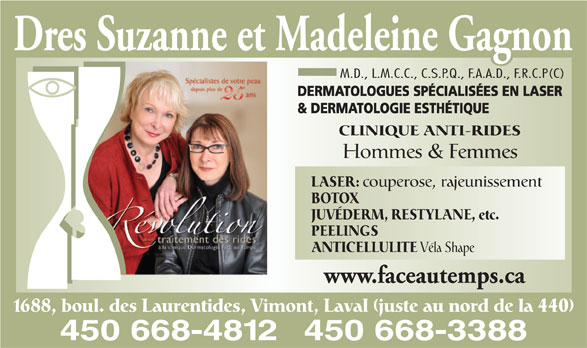 Dermatologie Face Au Temps Inc Drs (450-668-4812) - Annonce illustrée======= - Dres Suzanne et Madeleine Gagnon M.D., L.M.C.C., C.S.P.Q., F.A.A.D., F.R.C.P(C) DERMATOLOGUES SPÉCIALISÉES EN LASER & DERMATOLOGIE ESTHÉTIQUE CLINIQUE ANTI-RIDES Hommes & Femmes LASER: couperose, rajeunissement BOTOX JUVÉDERM, RESTYLANE, etc. PEELINGS ANTICELLULITE Véla Shape www.faceautemps.ca 1688, boul. des Laurentides, Vimont, Laval (juste au nord de la 440) 450 668-3388450 668-4812