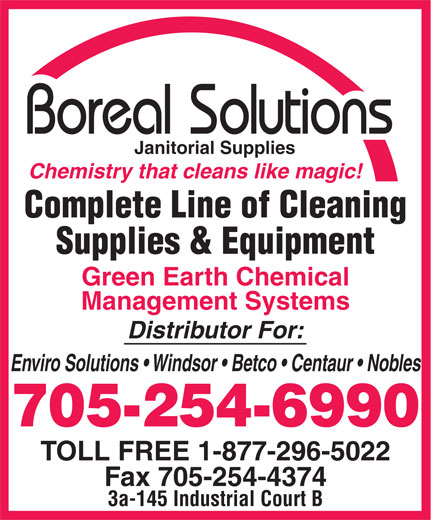 Boreal Solutions (705-254-6990) - Annonce illustrée======= - Supplies & Equipment Green Earth Chemical Management Systems Distributor For: Enviro Solutions   Windsor   Betco   Centaur   Nobles 705-254-6990 TOLL FREE 1-877-296-5022 Fax 705-254-4374 3a-145 Industrial Court B Janitorial Supplies Chemistry that cleans like magic! Complete Line of Cleaning
