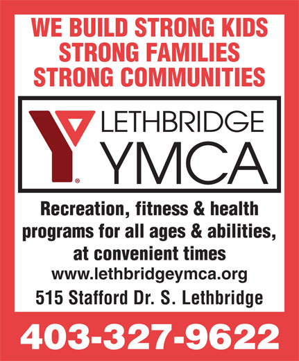 YMCA (403-327-9622) - Display Ad - WE BUILD STRONG KIDS STRONG FAMILIES STRONG COMMUNITIES Recreation, fitness & health programs for all ages & abilities, at convenient times www.lethbridgeymca.org 515 Stafford Dr. S. Lethbridge 403-327-9622